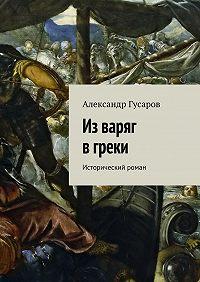 Александр Гусаров - Изваряг вгреки. Исторический роман