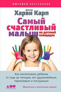 Харви Карп -Самый счастливый малыш на детской площадке: Как воспитывать ребенка от года до четырех лет дружелюбным, терпеливым и послушным
