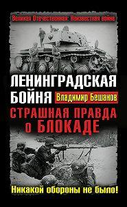 Владимир  Бешанов -Ленинградская бойня. Страшная правда о Блокаде