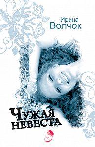 Ирина Волчок -Чужая невеста