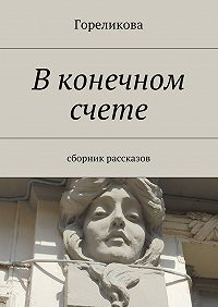 Гореликова -В конечном счете. Сборник рассказов
