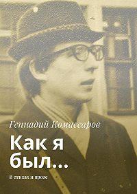 Геннадий Комиссаров -Как я был… Встихах ипрозе