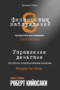 Роберт Тору Кийосаки -8финансовых заблуждений. Управление деньгами
