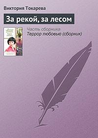 Виктория Токарева -За рекой, за лесом