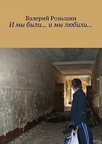 Валерий Роньшин -И мы были… и мы любили…