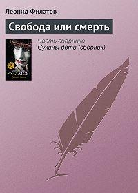 Леонид Филатов -Свобода или смерть