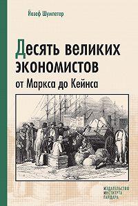 Йозеф Алоиз Шумпетер - Десять великих экономистов от Маркса до Кейнса