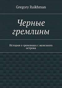 Gregory Raikhman -Черные гремлины. История огремлинах сжелезного острова