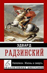 Эдвард Радзинский -Наполеон. Жизнь и смерть