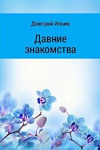 Дмитрий Ильин -Давние знакомства