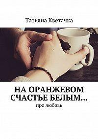 Татьяна Кветачка -На оранжевом счастье белым… Про любовь