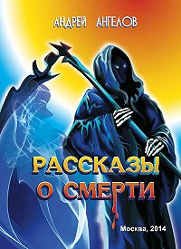 Андрей Ангелов - Рассказы о смерти (сборник)