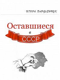 Игорь Парфенчук -Оставшиеся в СССР (сборник)