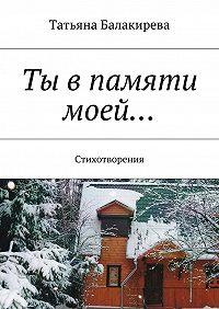 Татьяна Балакирева -Ты впамяти моей… Стихотворения