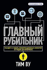 Тим Ву -Главный рубильник. Расцвет и гибель информационных империй от радио до интернета