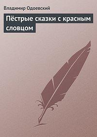 Владимир Одоевский -Пёстрые сказки с красным словцом