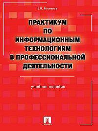 Елена Михеева - Практикум по информационным технологиям в профессиональной деятельности