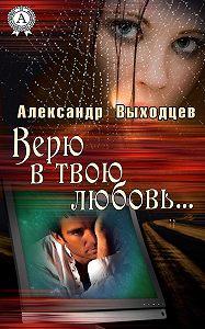 Александр Выходцев - Верю в твою Любовь…