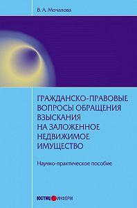 В. А. Мочалова - Гражданско-правовые вопросы обращения взыскания на заложенное недвижимое имущество: научно-практическое пособие