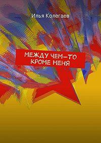 Илья Колегаев -Между чем-то кроме меня