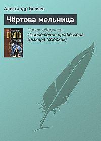 Александр Беляев - Чёртова мельница