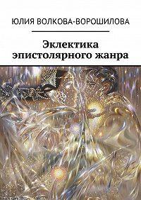 Юлия Волкова-Ворошилова -Эклектика эпистолярного жанра