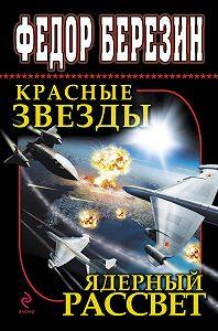 Федор Березин - Красные звезды. Ядерный рассвет (сборник)