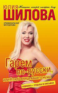 Юлия Шилова -Гарем по-русски, или Я любовница вашего мужа