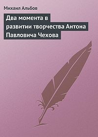 Михаил Альбов -Два момента в развитии творчества Антона Павловича Чехова