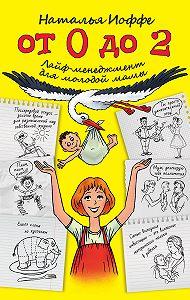 Наталья Иоффе -От 0 до 2. Лайф-менеджмент для молодой мамы