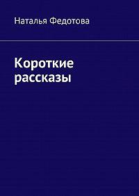 Наталья Федотова -Короткие рассказы
