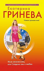 Екатерина Гринева -Муж-незнакомец, или Сладкие сны о любви