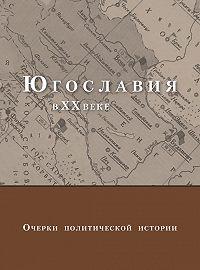 Коллектив Авторов -Югославия в XX веке. Очерки политической истории
