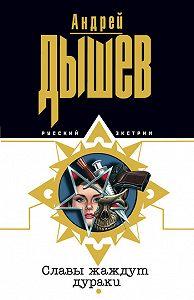 Андрей Дышев - Славы жаждут дураки