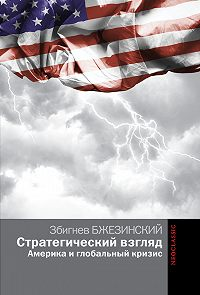 Збигнев Бжезинский -Стратегический взгляд: Америка и глобальный кризис