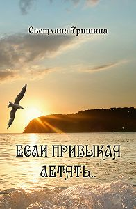 Светлана Тришина - Если привыкла летать…