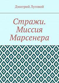 Дмитрий Луговой -Стражи. Миссия Марсенера