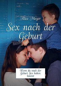 Alice Meyer -Sex nach der Geburt. Wenndu nach der Geburt Sex haben kannst