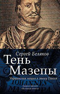 Сергей Беляков - Тень Мазепы. Украинская нация в эпоху Гоголя