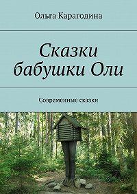 Ольга Карагодина - Сказки бабушкиОли. Современные сказки