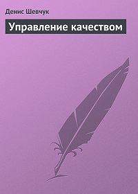 Денис Шевчук - Управление качеством