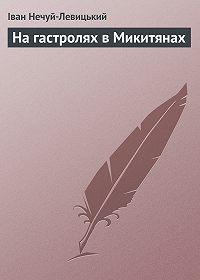Іван Нечуй-Левицький -На гастролях в Микитянах