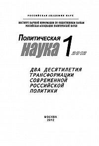 Лев Верчёнов - Политическая наука № 1 / 2012 г. Два десятилетия трансформации современной российской политики