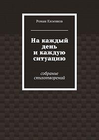 Роман Кизенков -Накаждый день икаждую ситуацию. Собрание стихотворений