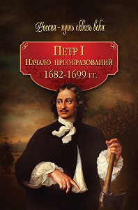 Коллектив Авторов -Петр I. Начало преобразований. 1682–1699 гг.