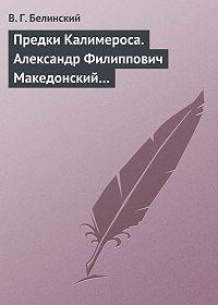В. Г. Белинский -Предки Калимероса. Александр Филиппович Македонский…