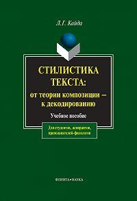 Людмила Григорьевна Кайда - Стилистика текста: от теории композиции – к декодированию. Учебное пособие