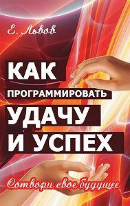 Евгений Львов - Как программировать удачу и успех. Сотвори свое будущее