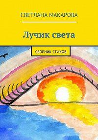 Светлана Макарова -Лучик света. сборник стихов