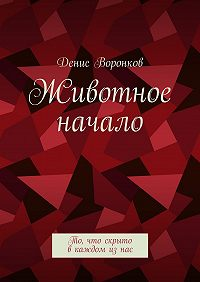 Денис Воронков -Животное начало. То, что скрыто вкаждом изнас
